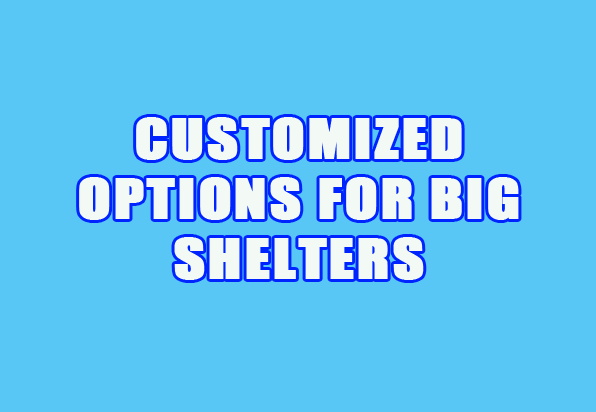CUSTOMIZED OPTIONS FOR BIG SHELTERS